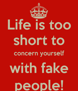 Life is too short to concern yourself with fake people!