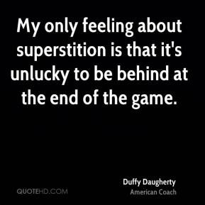 Duffy Daugherty - My only feeling about superstition is that it's ...