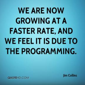 Jim Collins - We are now growing at a faster rate, and we feel it is ...
