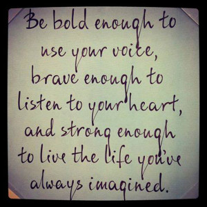 Be bold enough to use your voice, brave enough to listen to your heart ...