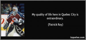 My quality of life here in Quebec City is extraordinary. - Patrick Roy