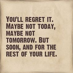 You'll Regret It Maybe Not Today Maybe Not Tomorrow But Soon And For ...