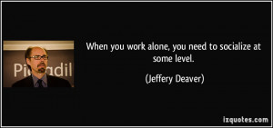 When you work alone, you need to socialize at some level. - Jeffery ...