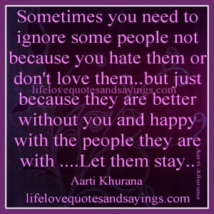 Sometimes you need to ignore some people not because you hate them or ...