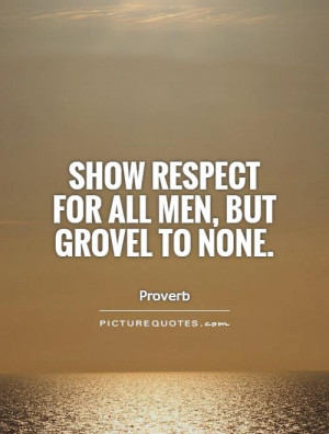 Show respect for all men, but grovel to none Picture Quote #1
