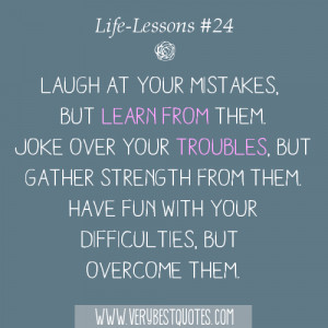Laugh at your mistakes, but learn from them. Joke over your troubles ...