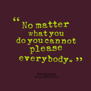 Quotes Picture: no matter what you do you cannot please everybody