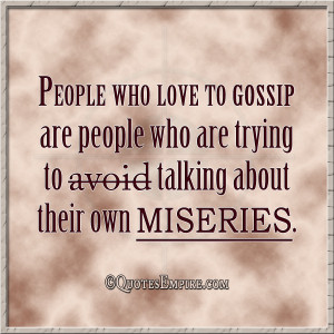 People who love to gossip are people who are trying to avoid talking ...