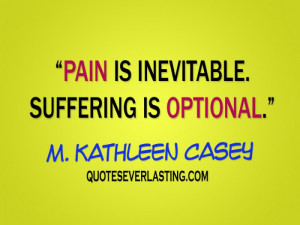 Pain is inevitable. Suffering is optional. – M. Kathleen Casey
