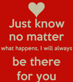 Just know no matter what happens, I will always be there for you