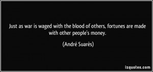 Just as war is waged with the blood of others, fortunes are made with ...