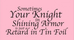 Funny quotes your knight in shining armour