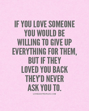 ... Quotes » Love » If you love someone you would be willing to give up