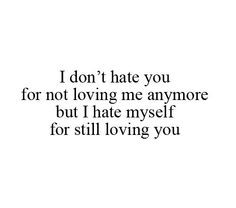 hate myself for still loving you i hate you for hurting me, first ...
