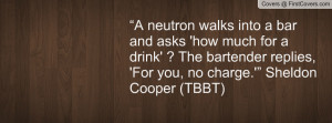 """... The bartender replies, 'For you, no charge.'"""" Sheldon Cooper (TBBT"""