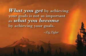 ... as what you become by achieving your goals.
