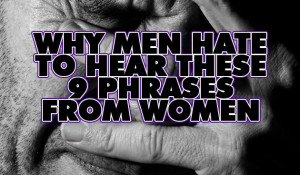 Why Men Hate to Hear These 9 Phrases From Women