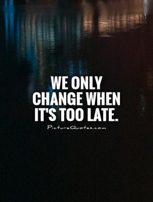 Change Quotes Too Late Quotes