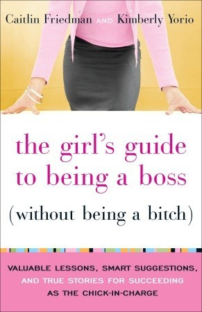 The Girl's Guide to Being a Boss (Without Being a Bitch): Valuable ...