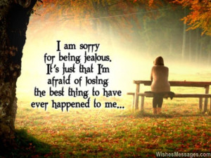 am sorry for being jealous. It's just that I'm afraid of ...