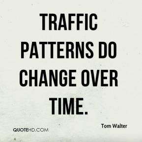Tom Walter - Traffic patterns do change over time.