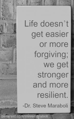 ... get easier or more forgiving, we get stronger and more resilient