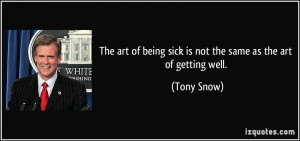 ... of being sick is not the same as the art of getting well. - Tony Snow