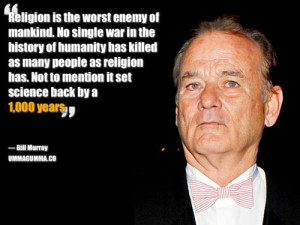 Bill Murray - http://dailyatheistquote.com/atheist-quotes/2014/03/08 ...