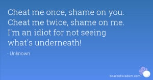 Cheat me once, shame on you. Cheat me twice, shame on me. I'm an idiot ...