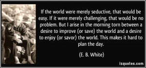 If the world were merely seductive, that would be easy. If it were ...