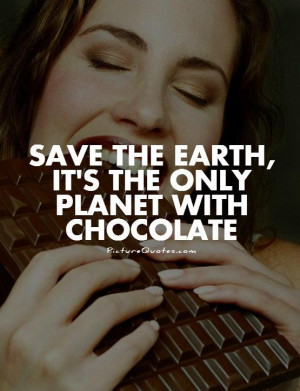 Save the Earth, it's the only planet with chocolate Picture Quote #1