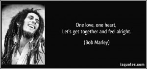 One love, one heart, Let's get together and feel alright. - Bob Marley