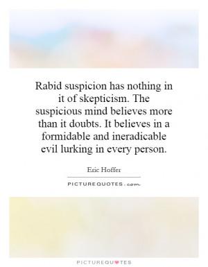 Rabid suspicion has nothing in it of skepticism. The suspicious mind ...
