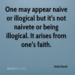 One may appear naive or illogical but it's not naivete or being ...