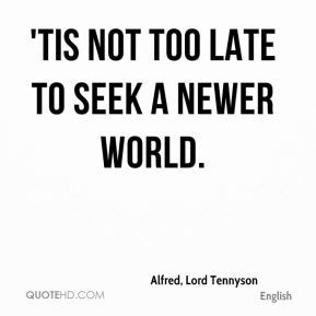 alfred lord tennyson quote tis not too late to seek a newer world jpg