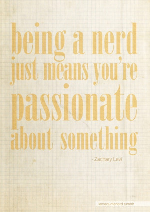Being a nerd just means you're passionate about something