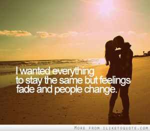 ... Wanted Everything To Stay The Same But Feelings Fade And People Change