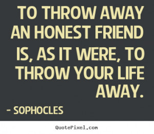 Friendship quotes - To throw away an honest friend is, as it were, to ...