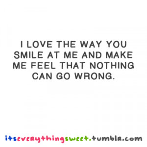 love the way you smile at me and make me feel that nothing can go ...