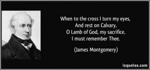 ... Lamb of God, my sacrifice, I must remember Thee. - James Montgomery
