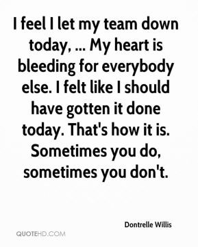 Dontrelle Willis - I feel I let my team down today, ... My heart is ...