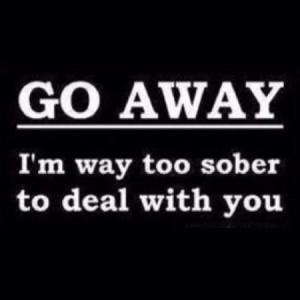 Go away I'm way too sober