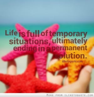 Life is full of temporary situations, ultimately ending in a permanent ...