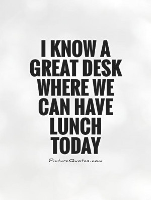 know a great desk where we can have lunch today Picture Quote #1