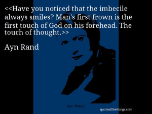 Ayn Rand - quote-Have you noticed that the imbecile always smiles? Man ...