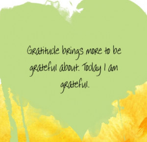 ... brings more to be grateful about. Today I am grateful. ~Louise Hay