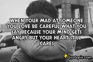 When your mad at someone you love be careful what you say because your ...