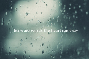 """Tears are the words the heart can't say."""""""
