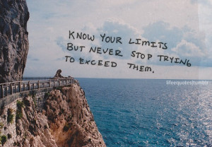 Know your limits but never stop trying to exceed them.
