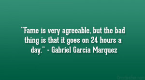 Fame is very agreeable, but the bad thing is that it goes on 24 hours ...